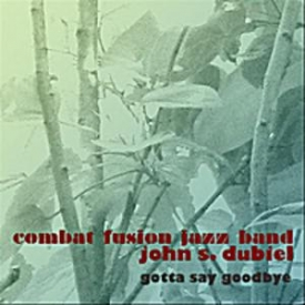 John S Dubiel Combat Fusion Jazz Band - Gotta Say Goodbye